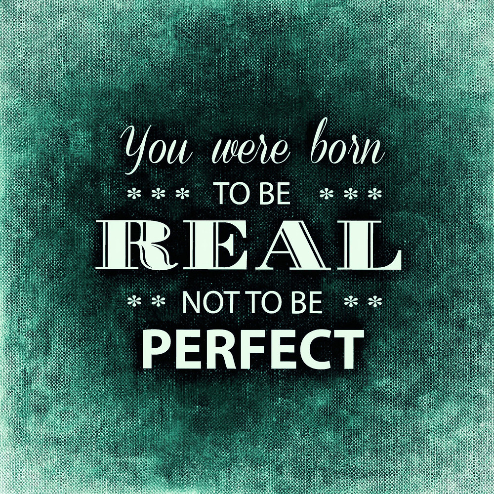 "An inspirational quote that reads, ""You were born to be REAL not to be PERFECT."""