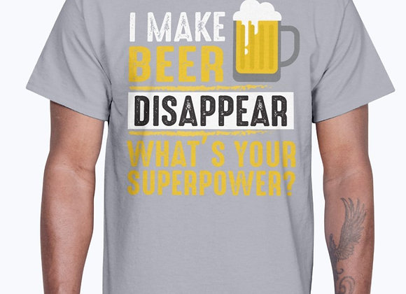 I  Make Beer Disappear Whats Your Super Power - Beer- Cotton Tee