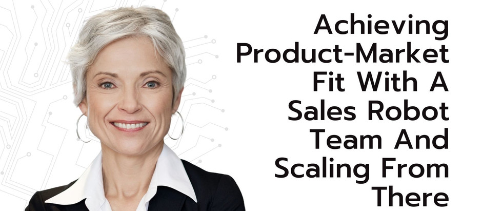 Achieving Product-Market Fit with A Sales Robot Team and Scaling from There