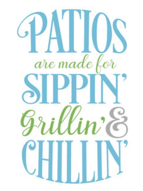 Patios are made for sippin. grillin & chillin