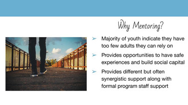 Powerpoint Slide. Why Mentoring? Majority of youth indicate they have two few adults they can rely on. Provides opportunities to have safe experiences and build social capital. Provides different but often synergisitc support along with formal program staff support.