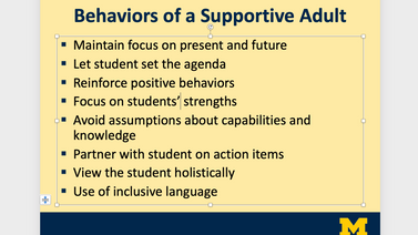 Powerpoint Slide. Behaviors of a Supportive Adult. Maintain focus on present and futrue. Let Student set the agenda. Reinforce positive bheaviors. Focus on students' strengths. Avoid assumptions about capabilities and knowledge. Partner with students on action items. View the student holistically. Use of incusive language.