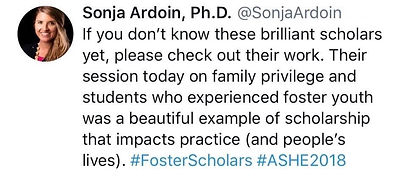 Tweet from Sonja Ardoin, Ph.D. @Sonja Ardoin. If you don't know these brilliant scholars yet, plesae check out their work. Their session today on family privilege and studetns who experienced foster youth was a beatuiful example of scholarship that imapcts practice (and people's lives). #FosterSchoalrs #ASHE2018