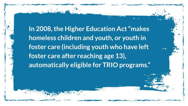 """Powerpoint Slide. In 2008, the Higher Education Act """"makes homeless children and youth, or youth inn foster care (including youth who have left foster care after reaching age 13), automatically eligible for TRiO programs."""