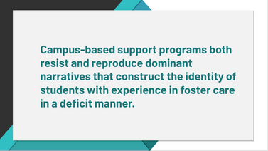 Powerpoint Slide. Campus-based support programs both resist and reproduce dominant narratives that construct the identity of students with expereince in foster care in a deficit manner.