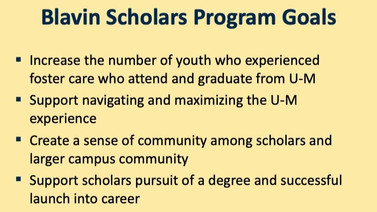 Powerpoint Slide. Blavin Scholars Program Goals. Increase the numbere of youth who experienced foster care who attend and graduate from U-M. Support navigating and maximizing the U-M experience. Create a sense of community among scholars and larger campus community. Support scholars pursuit of a degree and successful launch into career.