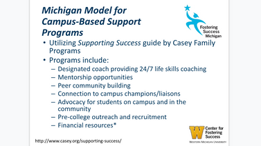 Powerpoint Slide. Michigan Model of Campus-Based Support Programs. Utilizing Supporitng Success guide by Casey Family Programs. Fostering Success Logo. Western Michigan University Center for Fostering Success logo.