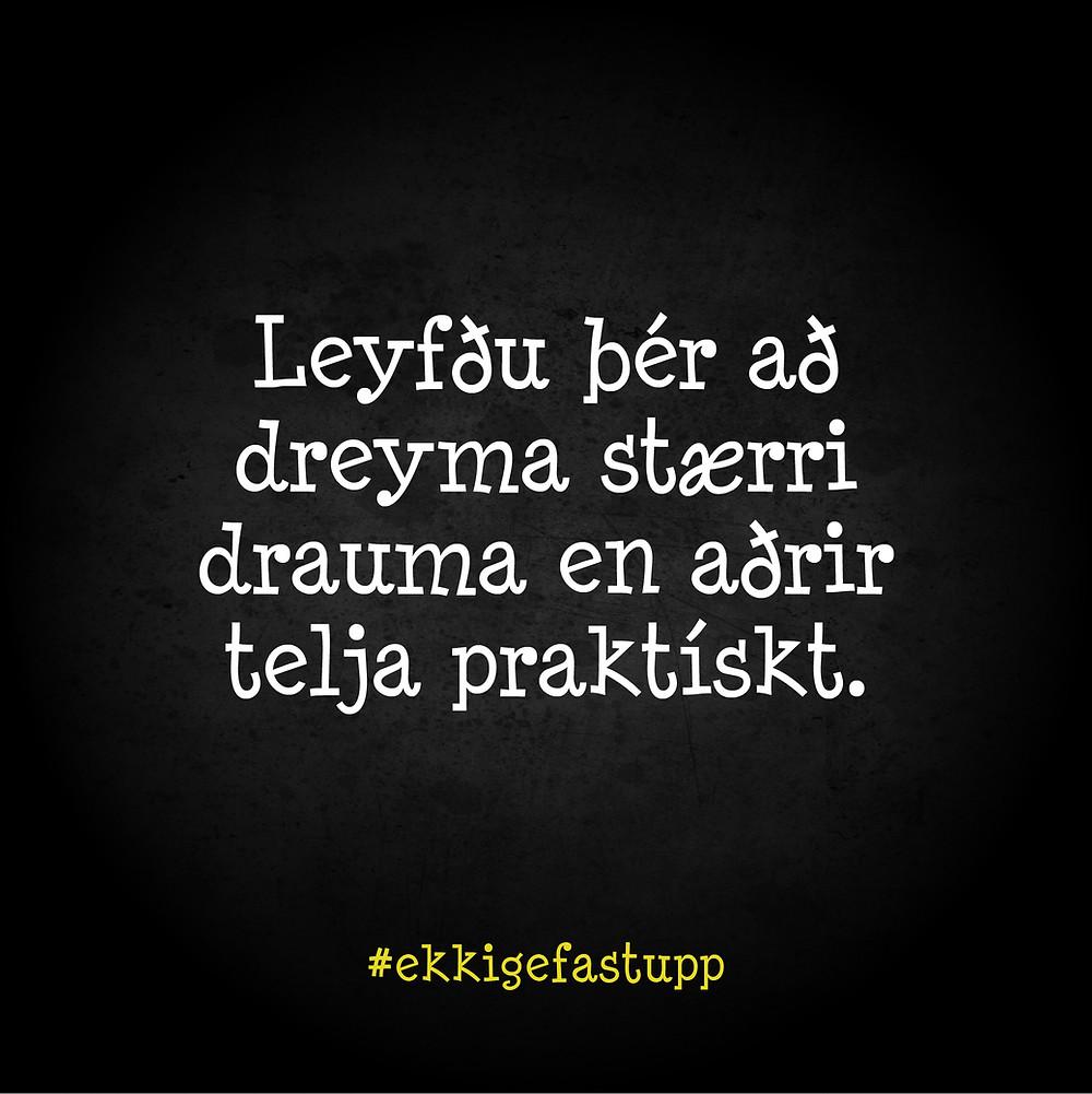 Leyfðu þér að dreyma stærri drauma en aðrir telja praktískt.