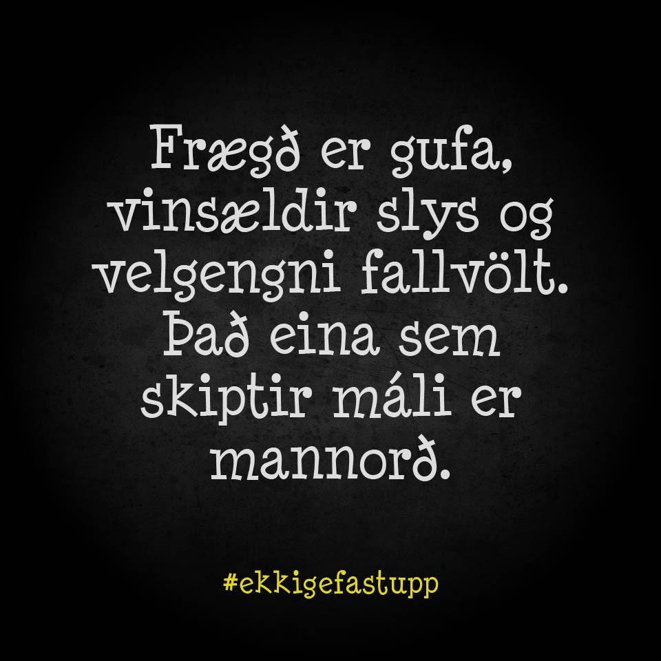 Frægð er gufa, vinsældir slys og velgengni fallvölt. Það eina sem skiptir máli er mannorð.
