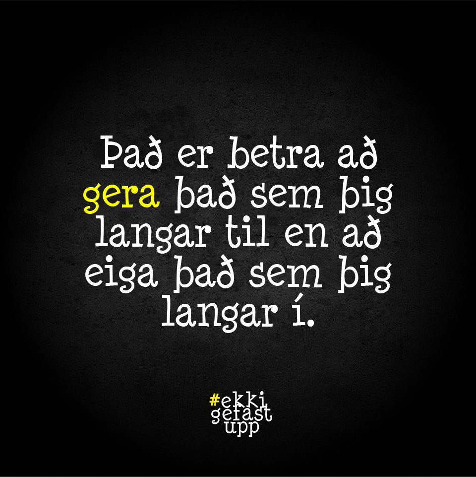 Það er betra að gera það sem þig langar til en að eiga það sem þig langar í.