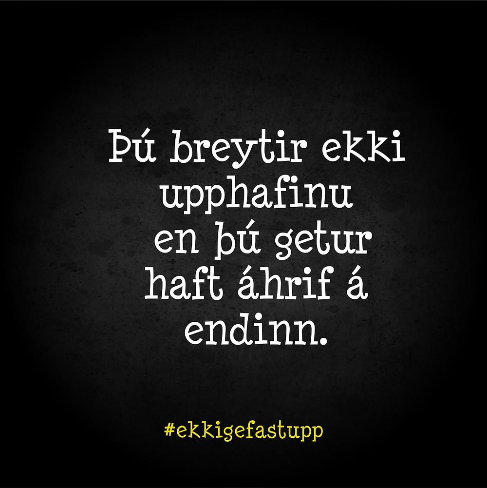 Þú breytir ekki upphafinu, en þú getur haft áhrif á endinn.