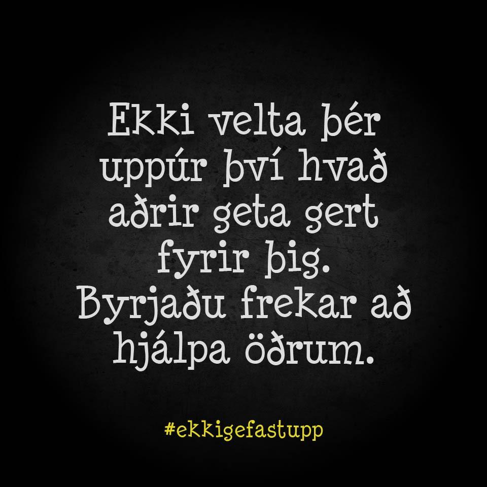 Ekki velta þér uppúr því hvað aðrir geta gert fyrir þig. Byrjaðu frekar að hjálpa öðrum.
