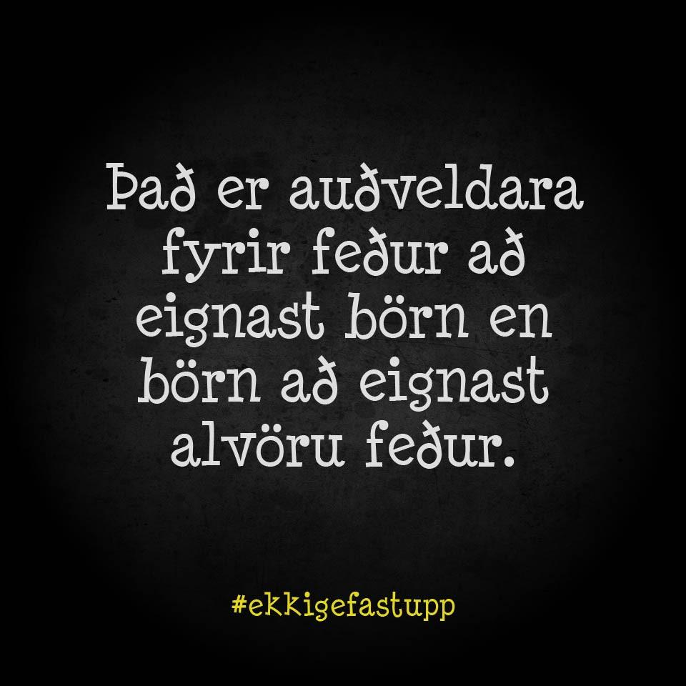 Það er auðveldara fyrir feður að eignast börn en börn að eignast alvöru feður.