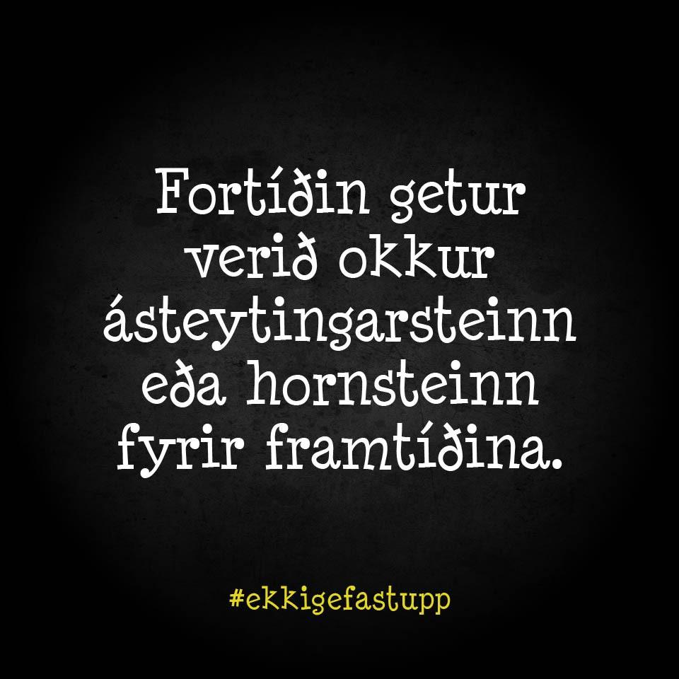 Fortíðin getur verið okkur ásteytingarsteinn eða hornsteinn fyrir framtíðina.