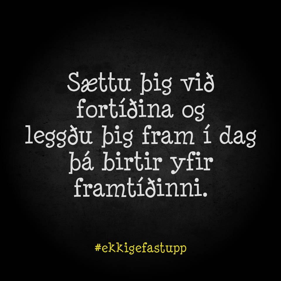 Sættu þig við fortíðina og leggðu þig fram í dag, þá birtir yfir framtíðinni.