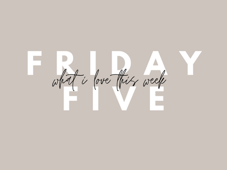 FRIDAY FIVE | What I Loved This Week