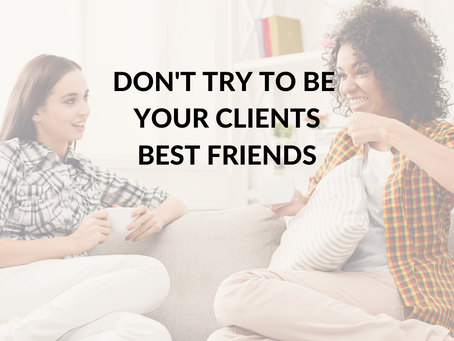 Don't Try to be Your Clients Best Friend