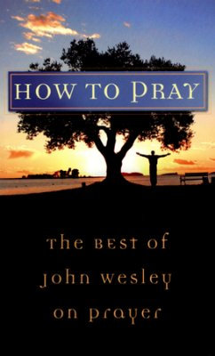 How to Pray: The Best of John Wesley on Prayer