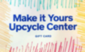 Make it Yours Upcycle Center gift card