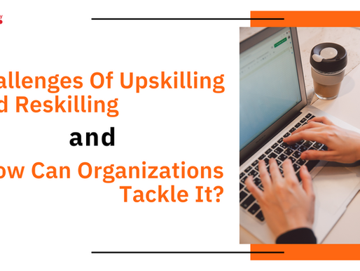 Challenges Of Upskilling And Reskilling and How Can Organizations Tackle It?