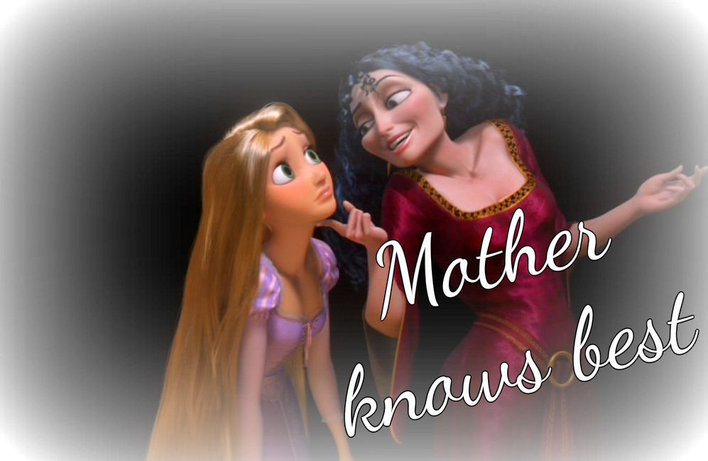 From the Disney animated movie, Tangled: The image shows Mother Gothel touching Rapunzel's chin. Written over the image are the words, 'Mother knows best'