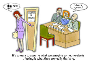 """A cartoon showing a woman who has just exited an interview room. A speech bubble shows the woman is thinking """"They hate me!"""". Inside the interview room are three interviewers with a speech bubble showing them saying """"She's great!"""". Beneath the image it reads: 'It's so easy to assume what we imagine someone else is thinking is what they are really thinking'"""