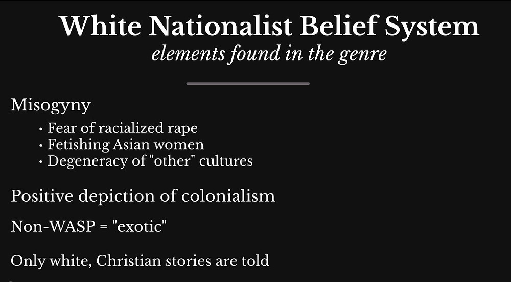 "Slide: White Nationalist belief system, elements found in the genre: Misogyny - fear of racialized rape, fetishization of Asian women, degeneracy of ""other"" culture. -Positive depiction of colonialism. - Non-WASP = ""exotic"". -Only white, Christian stories are told."