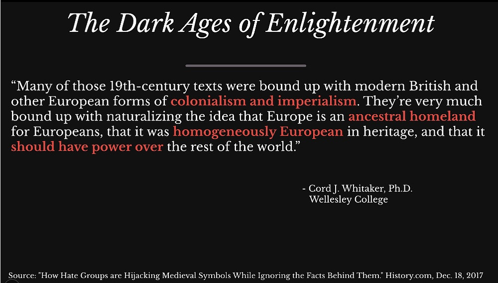 "Slide: The Dark Ages of Enlightenment, quote from Cord J Whitaker of Wellesly College: ""Many of those 19th century texts were bound up with modern British and other European forms of colonialism and imperialism. They're very much bound up with naturalizing the idea that Europe is an ancestral homeland for Europeans, that it was homogeneously European in heritage, and that it should have power over the rest of the world."""