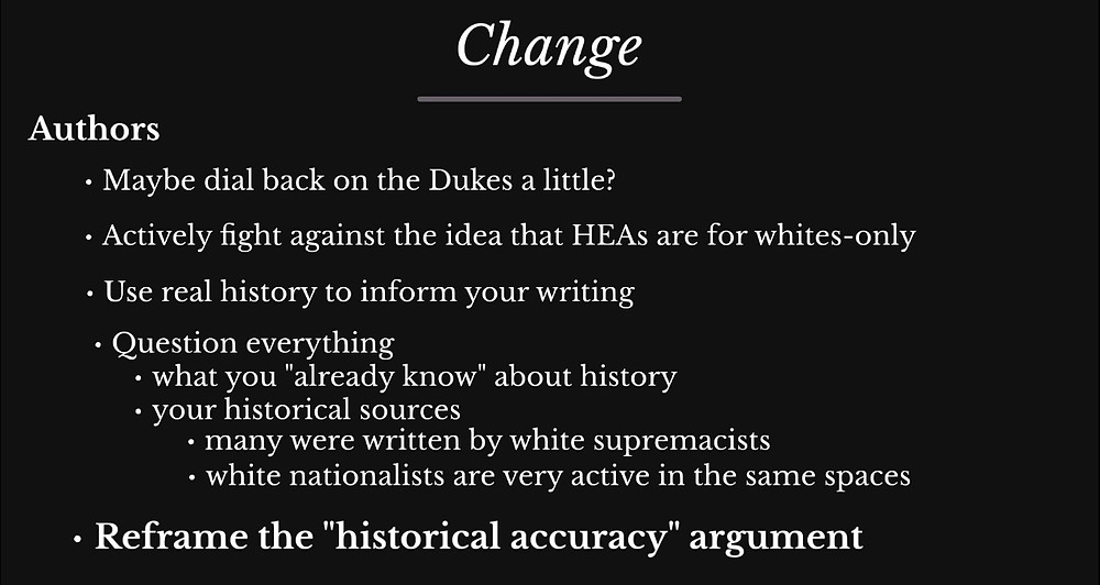 "Slide: Change, Authors: 1. Maybe dial back on the Dukes a little? 2. Actively fight against the idea that HEAs are for whites-only. 2. Use real history to inform your writing. 3. Question everything: what you ""already know"" about history, your historical sources (many were written by whit supremacists, white nationalists are very active in the same spaces). 4. Reframe the ""historical accuracy"" argument"