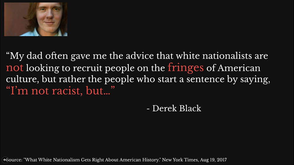 "Derek Black quote: ""My dad often gave me that advice that white nationalists are not looking to recruit people on the fringes of American culture, but rather the people who start a sentence by saying I'm not racist, but..."""