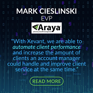 """TESTIMONIAL - Araya PBM: """"With Xevant, we are able to automate client performance and increase the amount of clients an account manager could handle and improve client service at the same time."""""""