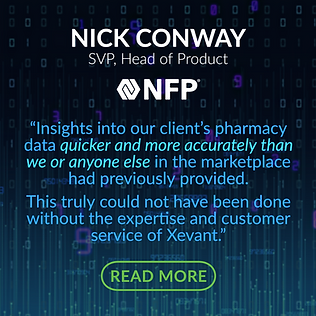 """TESTIMONIAL - NFP: """"We have a very unique book of business with multiple vendors and contracts, and a very demanding client base.   We expected to provide a platform that would improve transparency and insights into our client's pharmacy data quicker and more accurately than we or anyone else in the marketplace had previously provided.  This truly could not have been done without the expertise and customer service of Xevant."""""""
