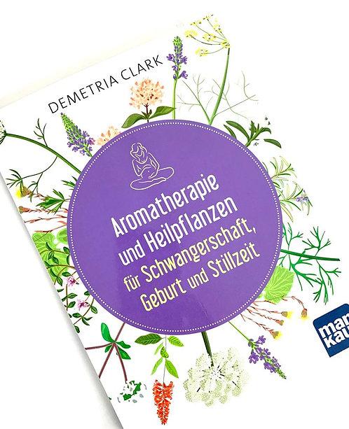 Aromatherapie und Heilpflanzen für Schwangerschaft, Geburt & Stillzeit