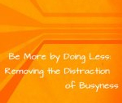 Be More by Doing Less: Removing the Distraction of Busyness