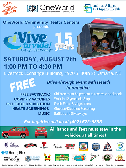On Saturday, August 7th from 1:00 a 4:00 pm, the OneWorld Community Health Centers, Inc. will present their annual family event ¡Vive tu vida! Get Up! Get Moving!® in Omaha, Nebraska. This event promotes Hispanic family physical activity, and nutrition in the Hispanic family as a source of health and well-being for all.  This is a dynamic drive-through event designed to limit physical contact due to COVID-19. Participants will stay in their vehicles as they drive through OneWorld's parking lot. Along the route, families in their vehicles receive information of healthy lifestyle activities by local community organizations, access free health screenings, COVID-19 information, and the possibility to receive the vaccine.   Before exiting the parking lot, participants will receive backpacks for each kid attending the event. Each backpack has school supplies, healthy snacks, masks, community health resources, and fitness items.  All are welcome to the ¡Vive Tu Vida! Get Up! Get Moving!® Back-to-School Bash Backpack Give Away event. It will take place in the parking lot to the East across the street from OneWorld's Livestock Exchange Building campus: 4920 S. 30th Street, Omaha, Nebraska, from 1 p.m. to 4 p.m.