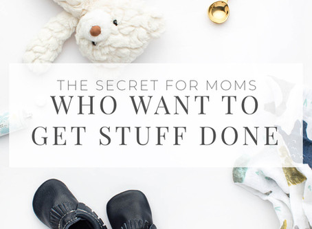 The Secret for Moms who want to get stuff done!