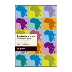 Teoría desde el Sur. O cómo los países centrales evolucionaron hacia África de Jean Comaroff y John