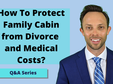 How To Protect Family Cabin from Divorce and Medical Costs?