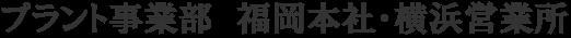 プラント事業部 福岡本社・横浜営業所