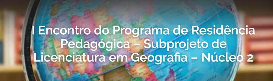 I Encontro do Programa de Residência Pedagógica – Licenciatura em Geografia – Núcleo 2