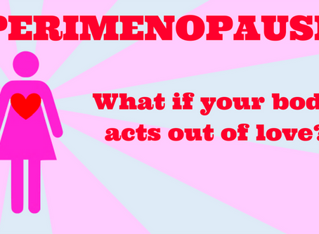 Perimenopause: What if your body acts out of love?