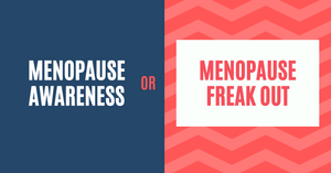 Menopause awareness or menopause freak out