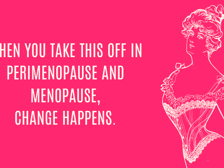 When you take this off in perimenopause and menopause, change happens.