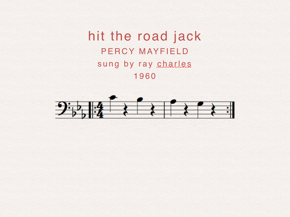 Ray Charles made hit the road jack famous, a song that uses the bass line throughout the song.  Hit the road jack, And don't you come back  No more no more no more no more Hit the road jack And don't you come back no more.