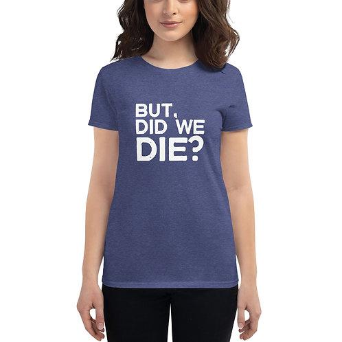 """But, Did We Die?"" Women's short sleeve t-shirt"