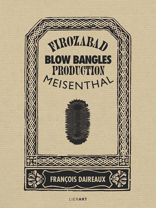 François Daireaux. Firozabad – Meisenthal. Blow Bangles production