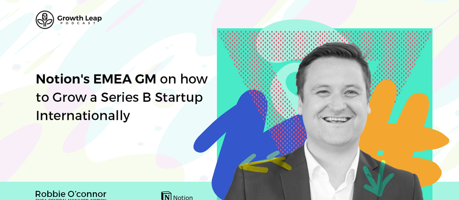 Notion's EMEA GM on how to Grow a Series B Startup Internationally