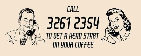 Call Ahead 3261 2354 to get a head start   4017 Coffee