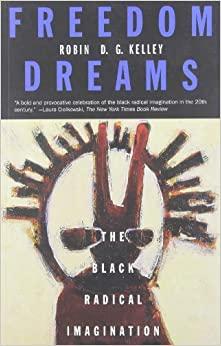 Freedom Dreams: The Black Radical Imagination by Robin D.G. Kelley
