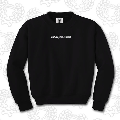 """Who all gon be there"" Sweatshirt"